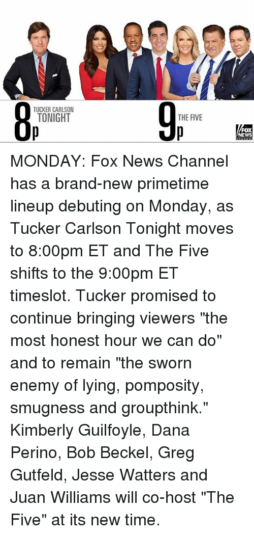 "Memes, News, and Fox News: TUCKER CARLSON  TONIGHT  O p  THE FIVE  FOX  NEWS MONDAY: Fox News Channel has a brand-new primetime lineup debuting on Monday, as Tucker Carlson Tonight moves to 8:00pm ET and The Five shifts to the 9:00pm ET timeslot. Tucker promised to continue bringing viewers ""the most honest hour we can do"" and to remain ""the sworn enemy of lying, pomposity, smugness and groupthink."" Kimberly Guilfoyle, Dana Perino, Bob Beckel, Greg Gutfeld, Jesse Watters and Juan Williams will co-host ""The Five"" at its new time."