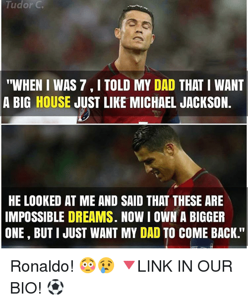 """Imposses: Tudor C  """"WHEN I WAS 7 I TOLD MY DAD  THAT I WANT  A BIG HOUSE  JUST LIKE MICHAEL JACKSON.  HE LOOKED AT ME AND SAID THAT THESE ARE  IMPOSSIBLE DREAMS. NOW I OWN A BIGGER  ONE BUT I JUST WANT MY DAD TO COME BACK Ronaldo! 😳😢 🔻LINK IN OUR BIO! ⚽"""