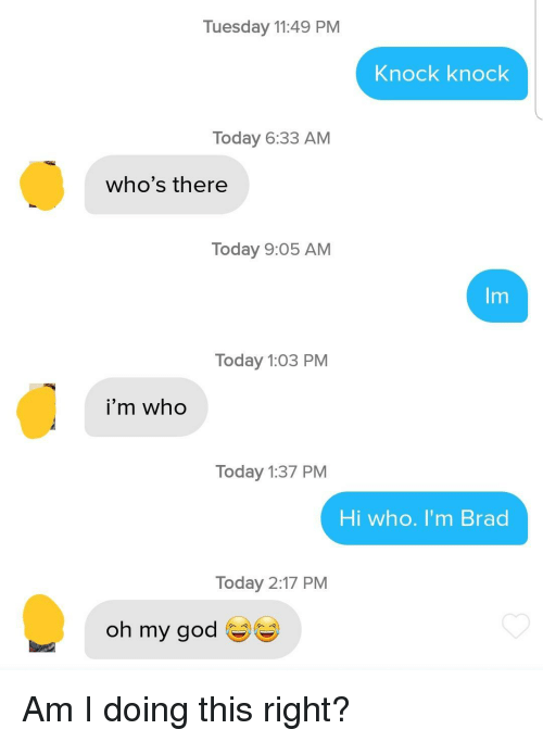 Brad: Tuesday 11:49 PM  Knock knock  Today 6:33 AM  who's there  Today 9:05 AM  Im  Today 1:03 PM  i'm who  Today 1:37 PM  Hi who. I'm Brad  Today 2:17 PM  oh my god Am I doing this right?