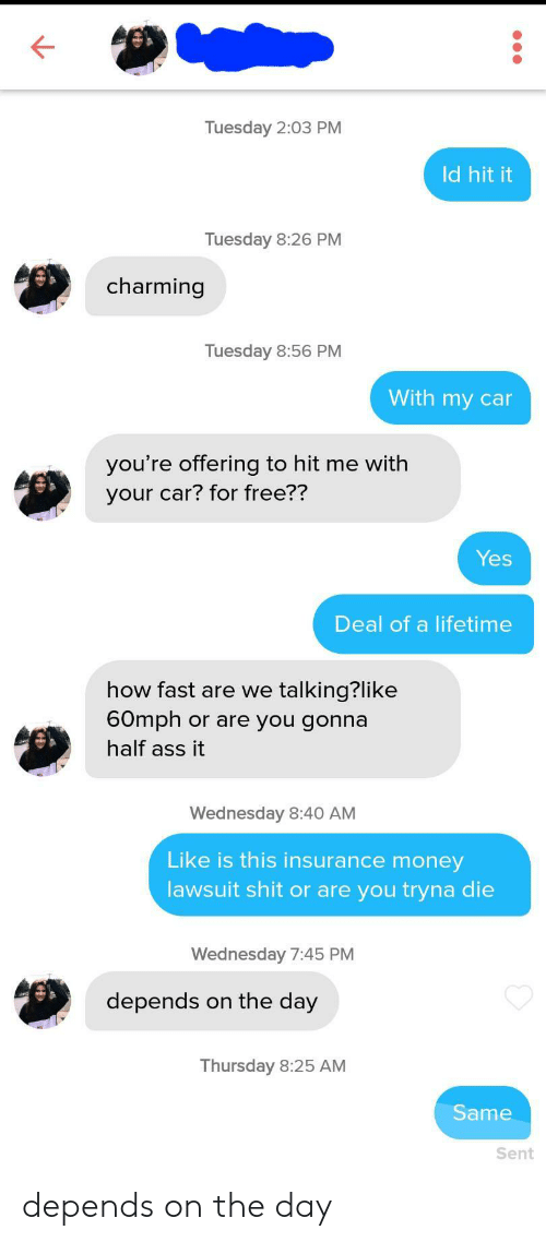 tuesday: Tuesday 2:03 PM  Id hit it  Tuesday 8:26 PM  charming  Tuesday 8:56 PM  With my car  you're offering to hit me with  your car? for free??  Yes  Deal of a lifetime  how fast are we talking?like  60mph or are you gonna  half ass it  Wednesday 8:40 AM  Like is this insurance money  lawsuit shit or are you tryna die  Wednesday 7:45 PM  depends on the day  Thursday 8:25 AM  Same  Sent depends on the day