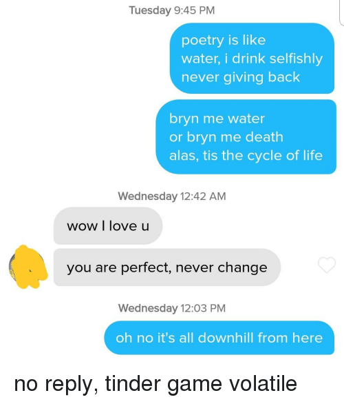 No Reply: Tuesday 9:45 PM  poetry is like  water, i drink selfishly  never giving back  bryn me water  or bryn me death  alas, tis the cycle of life  Wednesday 12:42 AM  wow I love u  you are perfect, never change  Wednesday 12:03 PM  oh no it's all downhill from here no reply, tinder game volatile