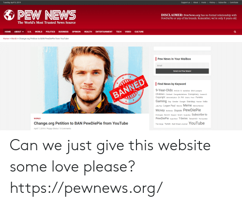 Bitch, Children, and Google: Tuesday, April 9, 2019  Support us| About | Hosts| History|Subscribe | Contribute  PEW NEWS  DISCLAIMER: PewNews.org has no formal relationship with  PewDiePie or any of his brands. Remember, we're only 9 years old.  The World's Most Trusted News Source  HOME ABOUT ▼ U.S. WORLD POLITICS BUSINESS OPINION HEALTH ENTERTAINMENT TECH VIDEO CULTURE  Home World >Change.org Petition to BAN PewDiePie from YouTube  Pew News In Your Mailbox  Email  Send me Pew News!  Find News by Keyword  9-Year-Olds Article 13 Battiefield Bitch Lasagna  Children Clickbait Congratulations Conspiracy Content D  Copyright Demonetization Dr.Phil Drama Fiverr Fortnite  Gaming Gay Gender Google Grandayy Hacker India  Jake Paul Logan Paul Marzia Meme Meme Review  Money Nintendo Oopsie PewDiePie  Printergate Racism Respect Scam Soulja Boy Subscribe to  PewDiePie super Bow T-Series Tekashi69 The Guardian  The Verge Twitch Wall Street Journal YouTube  WORLD  Change.org Petition to BAN PewDiePie from YouTube  April 7, 2019/Poppy Gloria/3 Comments Can we just give this website some love please? https://pewnews.org/