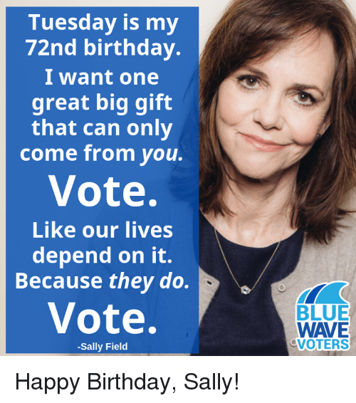 Sally: Tuesday is my  72nd birthday.  I want one  great big gift  that can only  come from you.  Vote.  Like our lives  depend on it.  Because they do.  Vote.  BLUE  WAVE  VOTERS  -Sally Field Happy Birthday, Sally!