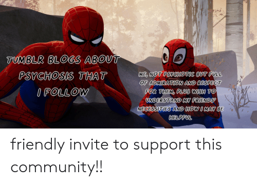 Community, Friends, and Respect: TUMBLR BLOGS ABOUT  ME, NOT PSYCHOTIC BUT FULL  OF ADMIRATION AND RESPECT  FOR THEM, PLUS WISH TO  UNDERSTAND MY FRIENDS  NECESSITIES AND HOW I MAY BE  PSYCHOSIS THAT  IFOLLOW  HELPFUL friendly invite to support this community!!