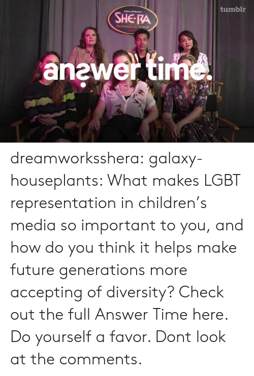 Children, Future, and Lgbt: tumblr  DrandaIs  SHE RA  FRINCESSES OF POWER  anewer time dreamworksshera:  galaxy-houseplants: What makes LGBT representation in children's media so important to you, and how do you think it helps make future generations more accepting of diversity? Check out the full Answer Time here. Do yourself a favor. Dont look at the comments.