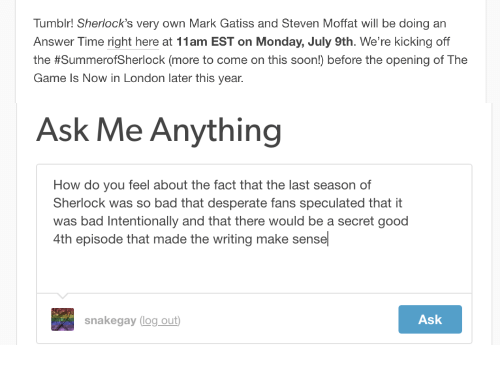 Bad, Desperate, and Soon...: Tumblr! Sherlock's very own Mark Gatiss and Steven Moffat will be doing an  Answer Time right here at 11am EST on Monday, July 9th. We're kicking off  the #SummeroSherlock (more to come on this soon) before the opening of The  Game Is Now in London later this year.   Ask Me Anything  How do you feel about the fact that the last season of  Sherlock was so bad that desperate fans speculated that it  was bad Intentionally and that there would be a secret good  4th episode that made the writing make sensel  snakegay log out  Ask