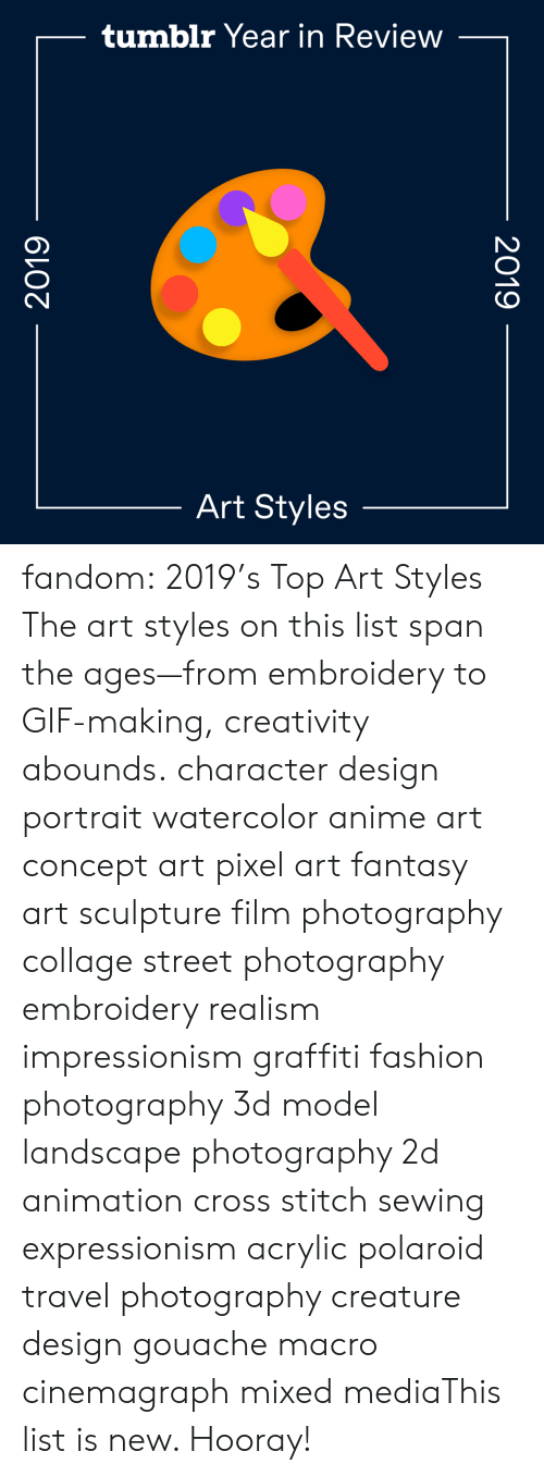 Fashion: tumblr Year in Review  Art Styles  2019  2019 fandom:  2019's Top Art Styles  The art styles on this list span the ages—from embroidery to GIF-making, creativity abounds.  character design  portrait  watercolor  anime art  concept art  pixel art  fantasy art  sculpture  film photography  collage  street photography  embroidery  realism  impressionism  graffiti  fashion photography  3d model  landscape photography  2d animation  cross stitch  sewing  expressionism  acrylic  polaroid  travel photography  creature design  gouache  macro  cinemagraph  mixed mediaThis list is new. Hooray!