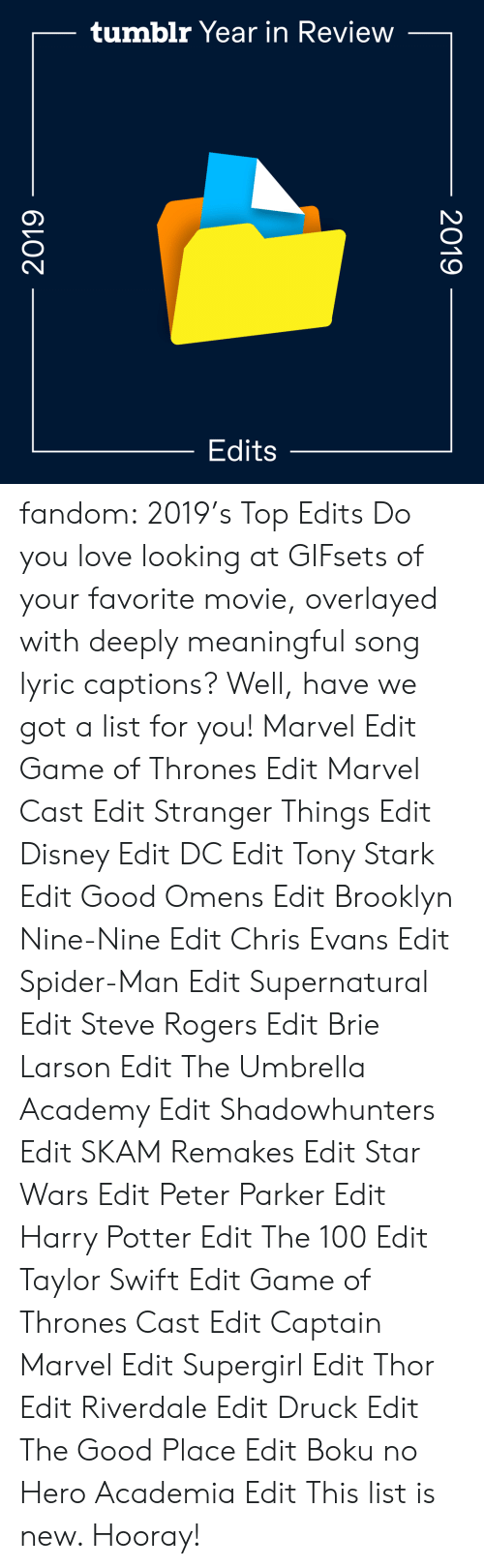 Brooklyn: tumblr Year in Review  Edits  2019  2019 fandom:  2019's Top Edits  Do you love looking at GIFsets of your favorite movie, overlayed with deeply meaningful song lyric captions? Well, have we got a list for you!  Marvel Edit  Game of Thrones Edit  Marvel Cast Edit  Stranger Things Edit  Disney Edit  DC Edit  Tony Stark Edit  Good Omens Edit  Brooklyn Nine-Nine Edit  Chris Evans Edit  Spider-Man Edit  Supernatural Edit  Steve Rogers Edit  Brie Larson Edit  The Umbrella Academy Edit  Shadowhunters Edit  SKAM Remakes Edit  Star Wars Edit  Peter Parker Edit  Harry Potter Edit  The 100 Edit  Taylor Swift Edit  Game of Thrones Cast Edit  Captain Marvel Edit  Supergirl Edit  Thor Edit  Riverdale Edit  Druck Edit  The Good Place Edit  Boku no Hero Academia Edit This list is new. Hooray!