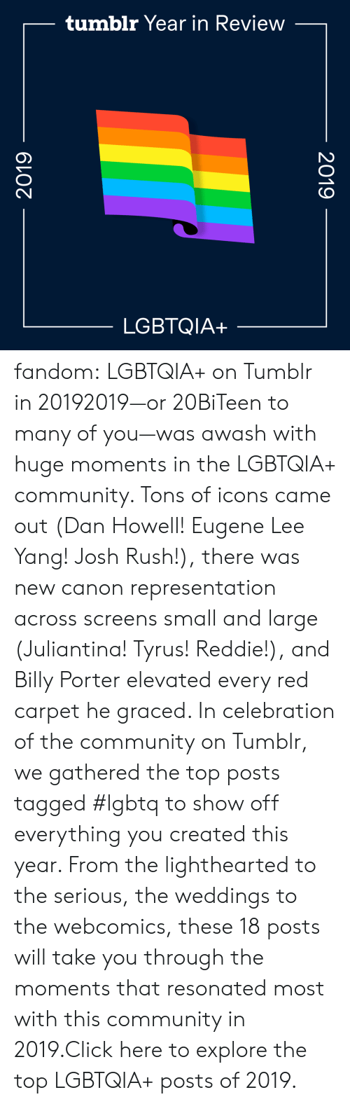 Gathered: tumblr Year in Review  LGBTQIA+  2019  2019 fandom:  LGBTQIA+ on Tumblr in 20192019—or 20BiTeen to many of you—was awash with huge moments in the LGBTQIA+ community. Tons of icons came out (Dan Howell! Eugene Lee Yang! Josh Rush!), there was new canon representation across screens small and large (Juliantina! Tyrus! Reddie!), and Billy Porter elevated every red carpet he graced. In celebration of the community on Tumblr, we gathered the top posts tagged #lgbtq to show off everything you created this year. From the lighthearted to the serious, the weddings to the webcomics, these 18 posts will take you through the moments that resonated most with this community in 2019.Click here to explore the top LGBTQIA+ posts of 2019.