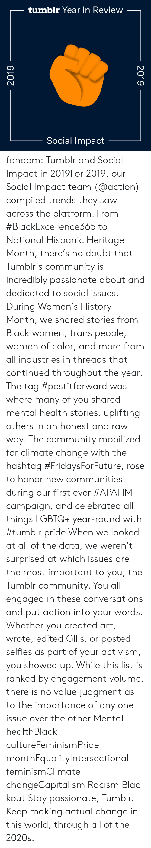 honor: tumblr Year in Review  Social Impact  2019  2019 fandom:  Tumblr and Social Impact in 2019For 2019, our Social Impact team (@action​) compiled trends they saw across the platform. From #BlackExcellence365 to National Hispanic Heritage Month, there's no doubt that Tumblr's community is incredibly passionate about and dedicated to social issues. During Women's History Month, we shared stories from Black women, trans people, women of color, and more from all industries in threads that continued throughout the year. The tag #postitforward was where many of you shared mental health stories, uplifting others in an honest and raw way. The community mobilized for climate change with the hashtag #FridaysForFuture, rose to honor new communities during our first ever #APAHM campaign, and celebrated all things LGBTQ+ year-round with #tumblr pride!When we looked at all of the data, we weren't surprised at which issues are the most important to you, the Tumblr community. You all engaged in these conversations and put action into your words. Whether you created art, wrote, edited GIFs, or posted selfies as part of your activism, you showed up. While this list is ranked by engagement volume, there is no value judgment as to the importance of any one issue over the other.Mental healthBlack cultureFeminismPride monthEqualityIntersectional feminismClimate changeCapitalism Racism Blackout Stay passionate, Tumblr. Keep making actual change in this world, through all of the 2020s.