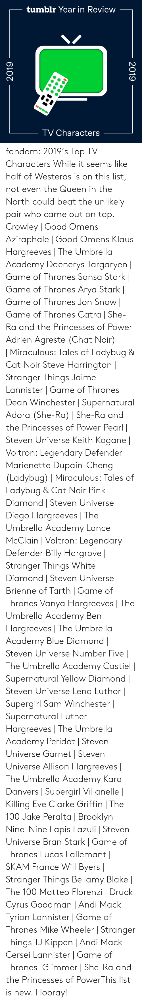 legendary: tumblr Year in Review  TV Characters  2019  2019 fandom:  2019's Top TV Characters  While it seems like half of Westeros is on this list, not even the Queen in the North could beat the unlikely pair who came out on top.  Crowley | Good Omens  Aziraphale | Good Omens  Klaus Hargreeves | The Umbrella Academy  Daenerys Targaryen | Game of Thrones  Sansa Stark | Game of Thrones  Arya Stark | Game of Thrones  Jon Snow | Game of Thrones  Catra | She-Ra and the Princesses of Power  Adrien Agreste (Chat Noir) | Miraculous: Tales of Ladybug & Cat Noir  Steve Harrington | Stranger Things  Jaime Lannister | Game of Thrones  Dean Winchester | Supernatural  Adora (She-Ra) | She-Ra and the Princesses of Power  Pearl | Steven Universe  Keith Kogane | Voltron: Legendary Defender  Marienette Dupain-Cheng (Ladybug) | Miraculous: Tales of Ladybug & Cat Noir  Pink Diamond | Steven Universe  Diego Hargreeves | The Umbrella Academy  Lance McClain | Voltron: Legendary Defender  Billy Hargrove | Stranger Things  White Diamond | Steven Universe  Brienne of Tarth | Game of Thrones  Vanya Hargreeves | The Umbrella Academy  Ben Hargreeves | The Umbrella Academy  Blue Diamond | Steven Universe  Number Five | The Umbrella Academy  Castiel | Supernatural  Yellow Diamond | Steven Universe  Lena Luthor | Supergirl  Sam Winchester | Supernatural  Luther Hargreeves | The Umbrella Academy  Peridot | Steven Universe  Garnet | Steven Universe  Allison Hargreeves | The Umbrella Academy  Kara Danvers | Supergirl  Villanelle | Killing Eve  Clarke Griffin | The 100  Jake Peralta | Brooklyn Nine-Nine  Lapis Lazuli | Steven Universe  Bran Stark | Game of Thrones  Lucas Lallemant | SKAM France  Will Byers | Stranger Things  Bellamy Blake | The 100  Matteo Florenzi | Druck  Cyrus Goodman | Andi Mack  Tyrion Lannister | Game of Thrones  Mike Wheeler | Stranger Things  TJ Kippen | Andi Mack  Cersei Lannister | Game of Thrones  Glimmer | She-Ra and the Princesses of PowerThis list is new. Hooray!