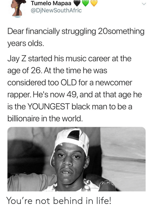 Black Man: Tumelo Mapaa  @DjNewSouthAfric  Dear financially struggling 20something  years olds.  Jay Z started his music career at the  age of 26. At the time he was  considered to0 OLD for a newcomer  rapper. He's now 49, and at that age he  is the YOUNGEST black man to be a  billionaire in the world. You're not behind in life!