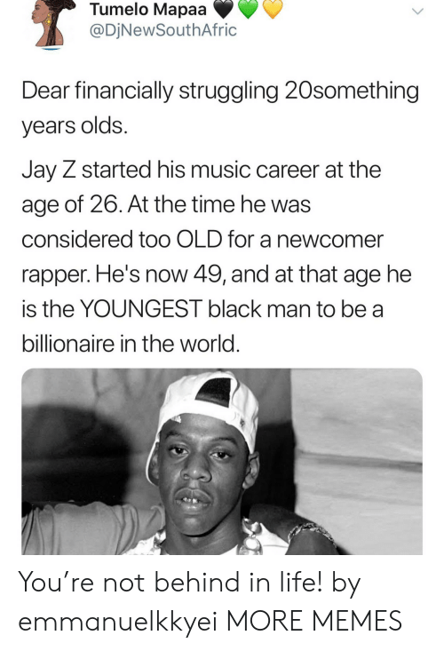 Black Man: Tumelo Mapaa  @DjNewSouthAfric  Dear financially struggling 20something  years olds.  Jay Z started his music career at the  age of 26. At the time he was  considered too OLD for a newcomer  rapper. He's now 49, and at that age he  is the YOUNGEST black man to be a  billionaire in the world. You're not behind in life! by emmanuelkkyei MORE MEMES