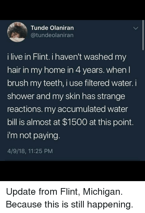 Filtered: Tunde Olaniran  atundeolaniran  i live in Flint. i haven't washed my  hair in my home in 4 years, when l  brush my teeth, i use filtered water.i  shower and my skin has strange  reactions. my accumulated water  bill is almost at $1500 at this point  i'm not paying  4/9/18, 11:25 PM Update from Flint, Michigan. Because this is still happening.