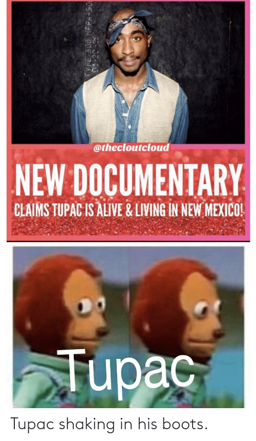Tupac: Tupac shaking in his boots.