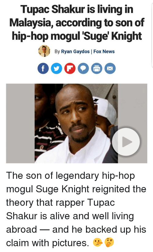 Tupac: Tupac Shakur is living in  Malaysia, according to son of  hip-hop moqul 'Suge' Knight  By Ryan Gaydos |Fox News  FOO The son of legendary hip-hop mogul Suge Knight reignited the theory that rapper Tupac Shakur is alive and well living abroad — and he backed up his claim with pictures. 🤥🤔
