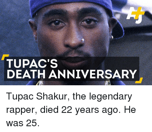 Tupac: TUPAC'S  DEATH ANNIVERSARY Tupac Shakur, the legendary rapper, died 22 years ago. He was 25.