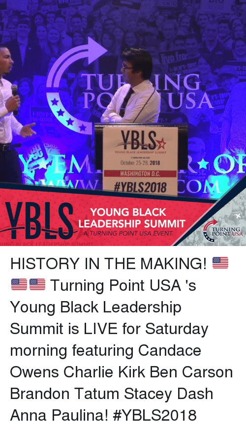 Anna, Ben Carson, and Charlie: TURAING  PO  USA  YBLS  OUNG BLACK LEADESHP SUMM  October 25-28, 2018  WASHINGTON D.C  COM  YOUNG BLACK  LEADERSHIP SUMMIT  ATURNING POINT USA EVENT  TURNING  POINT USA HISTORY IN THE MAKING! 🇺🇸🇺🇸🇺🇸   Turning Point USA 's Young Black Leadership Summit is LIVE for Saturday morning featuring Candace Owens Charlie Kirk Ben Carson Brandon Tatum Stacey Dash Anna Paulina! #YBLS2018