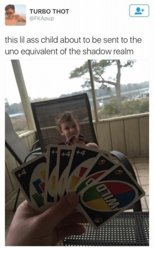 The Shadow Realm: TURBO THOT  @FKApup  this lil ass child about to be sent to the  uno equivalent of the shadow realm  44 54