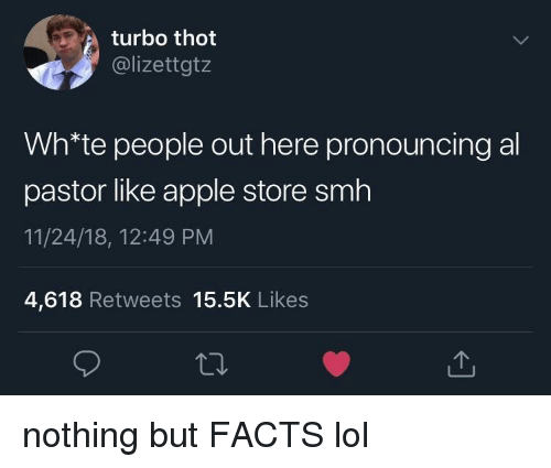 Apple Store: turbo thot  @lizettgtz  Wh*te people out here pronouncing al  pastor like apple store smh  11/24/18, 12:49 PM  4,618 Retweets 15.5K Likes nothing but FACTS lol