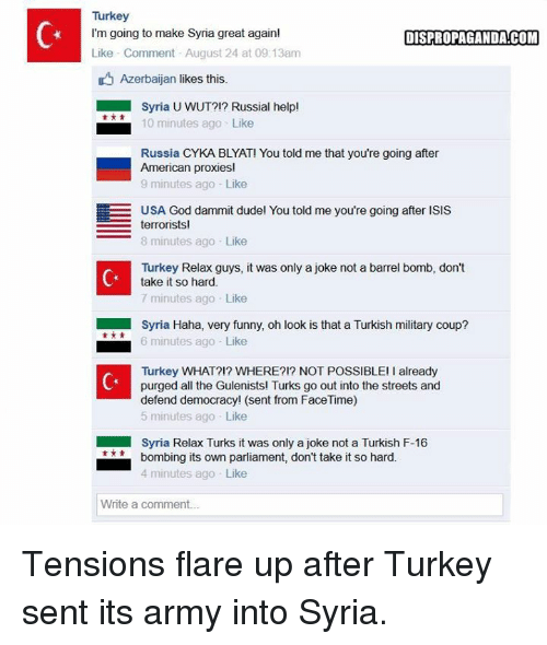 Dank, Facetime, and Funny: Turkey  I'm going to make Syria great again!  DISPROPAGANDA!COM  Like Comment August 24 at 09:13am  D Azerbaijan likes this.  Syria UWUT?!? Russial help!  10 minutes ago Like  Russia CYKA BLYAT! You told me that you're going after  American proxies!  9 minutes ago Like  EE USA God dammit dudel You told me you're going after ISIS  terrorists  8 minutes ago Like  Turkey Relax guys, it was only a joke not a barrel bomb, don't  take it so hard.  7 minutes ago Like  Syria Haha, very funny, oh look is that a Turkish military coup?  6 minutes ago Like  Turkey WHAT?!? WHERE?!? NOT POSSIBLE! already  purged all the Gulenists! Turks go out into the streets and  defend democracy! (sent from FaceTime)  5 minutes ago Like  Syria Relax Turks it was only a joke not a Turkish F-16  bombing its own parliament, don't take it so hard.  4 minutes ago Like  Write a comment... Tensions flare up after Turkey sent its army into Syria.