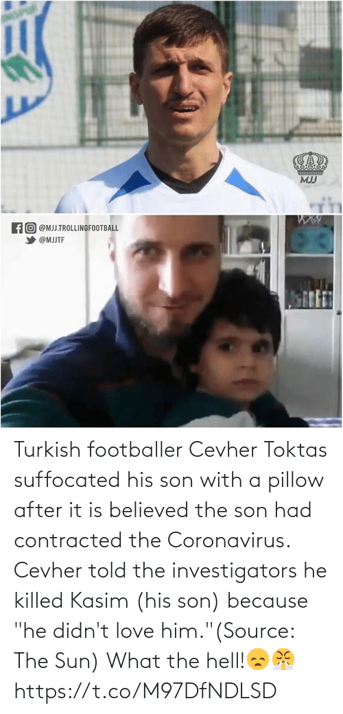 "son: Turkish footballer Cevher Toktas suffocated his son with a pillow after it is believed the son had contracted the Coronavirus. Cevher told the investigators he killed Kasim (his son) because ""he didn't love him.""(Source: The Sun)  What the hell!😞😤 https://t.co/M97DfNDLSD"