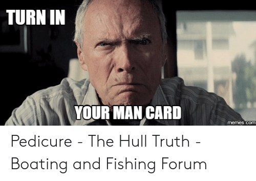 Turn In Your Man Card Memescom Pedicure The Hull Truth Boating