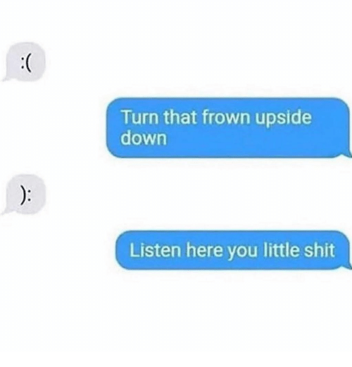 frown: Turn that frown upside  down  Listen here you little shit