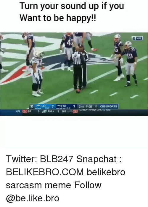 Be Like, Meme, and Memes: Turn your sound up if you  Want to be happy!!  NFL  45  ALAC .. 7 <7 NE-.. 7 2ND 9:08 25 CBS SPORTS  團)  NFL ⑤SF 08  PHI 3 2ND 11-17 Twitter: BLB247 Snapchat : BELIKEBRO.COM belikebro sarcasm meme Follow @be.like.bro