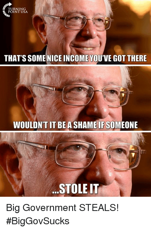 Memes, Government, and Turnin: TURNIN  POINT U  THAT'S SOME NICE INCOME YOU'VE GOT THERE  WOULDN'T IT BE A SHAME IF SOMEONE  STOLE IT Big Government STEALS! #BigGovSucks