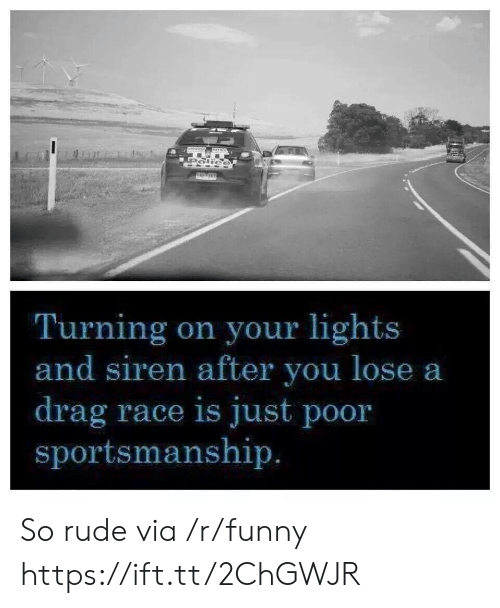 so rude: Turning on your lights  and siren after you lose a  drag race is just poor  sportsmanship So rude via /r/funny https://ift.tt/2ChGWJR