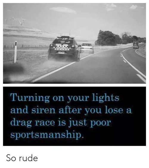 so rude: Turning on your lights  and siren after you lose a  drag race is just poor  sportsmanship So rude