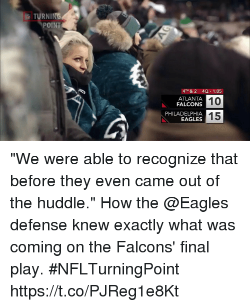 "Atlanta Falcons: TURNING  POINT  4TH & 2 4Q 1:05  10  15  ATLANTA  FALCONS  PHILADELPHIA  EAGLES ""We were able to recognize that before they even came out of the huddle.""  How the @Eagles defense knew exactly what was coming on the Falcons' final play. #NFLTurningPoint https://t.co/PJReg1e8Kt"