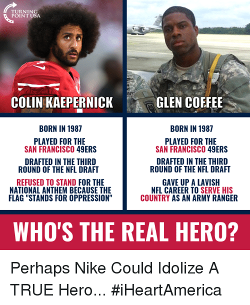 "San Francisco 49ers, Colin Kaepernick, and Memes: TURNING  POINT USA  COLIN KAEPERNICK  GLEN COFFEE  BORN IN 1987  BORN IN 1987  PLAYED FOR THE  SAN FRANCISCO 49ERS  PLAYED FOR THE  SAN FRANCISCO 49ERS  DRAFTED IN THE THIRD  ROUND OF THE NFL DRAFT  DRAFTED IN THE THIRD  ROUND OF THE NFL DRAFT  REFUSED TO STAND FOR THE  NATIONAL ANTHEM BECAUSE THE  FLAG ""STANDS FOR OPPRESSION""  GAVE UP A LAVISH  NFL CAREER TO SERVE HIS  COUNTRY AS AN ARMY RANGER  WHO'S THE REAL HERO? Perhaps Nike Could Idolize A TRUE Hero... #iHeartAmerica"
