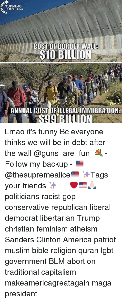 annuale: TURNING  POINT USA  COST OF BORDER WALL  $10 BILLION  ANNUAL COST OFILLEGAL IMMIGRATION  S99 BILLION Lmao it's funny Bc everyone thinks we will be in debt after the wall @guns_are_fun_💐 - Follow my backup - 🇺🇸 @thesupremealice🇺🇸 ✨Tags your friends ✨ - - ❤️🇺🇸🙏🏻 politicians racist gop conservative republican liberal democrat libertarian Trump christian feminism atheism Sanders Clinton America patriot muslim bible religion quran lgbt government BLM abortion traditional capitalism makeamericagreatagain maga president