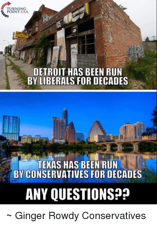 gingerly: TURNING  POINT USA  DETROIT HAS BEEN RUN  BY LIBERALS FOR DECADES  TEXAS HAS BEEN RUN  BY CONSERVATIVES FOR DECADES  ANY QUESTIONS? ~ Ginger  Rowdy Conservatives