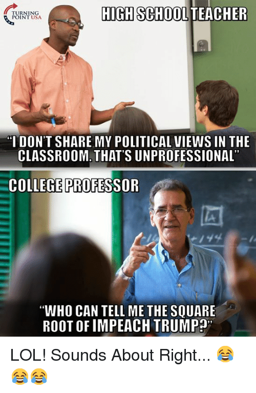 """College Professor: TURNING  POINT USA  HIGH SCHOOL TEACHER  I DON'T SHARE MY POLITICAL VIEWS IN THE  CLASSROOM. THAT'S UNPROFESSIONAL  COLLEGE PROFESSOR  """"WHO CAN TELL ME THE SQUARE  ROOT OF IMPEACH TRUMP"""" LOL! Sounds About Right... 😂😂😂"""