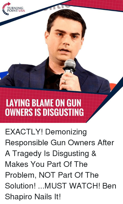 Memes, Nails, and Watch: TURNING  POINT USA  LAYING BLAME ON GUN  OWNERS IS DISGUSTING EXACTLY! Demonizing Responsible Gun Owners After A Tragedy Is Disgusting & Makes You Part Of The Problem, NOT Part Of The Solution!   ...MUST WATCH! Ben Shapiro Nails It!