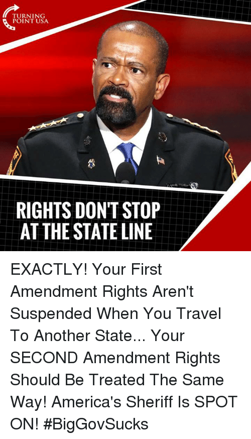 Memes, First Amendment, and Travel: TURNING  POINT USA  RIGHTS DON'T STOP  AT THE STATE LINE EXACTLY! Your First Amendment Rights Aren't Suspended When You Travel To Another State... Your SECOND Amendment Rights Should Be Treated The Same Way!   America's Sheriff Is SPOT ON! #BigGovSucks