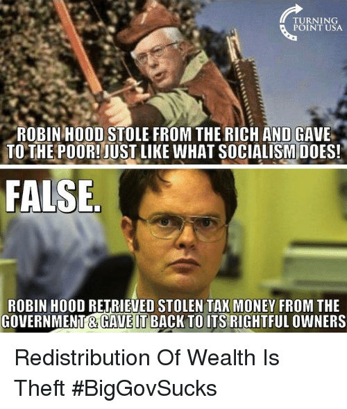 Tax Money: TURNING  POINT USA.  ROBIN HOOD STOLE FROM THE RICH AND GAVE  TO THE POOR! JUST LIKE WHAT SOCIALISM DOES!  FALSE  ROBIN HOOD RETRIEVED STOLEN TAX MONEY FROM THE  GOVERNMENT GAVETBACK TO ITS RIGHTFUL OWNERS Redistribution Of Wealth Is Theft #BigGovSucks