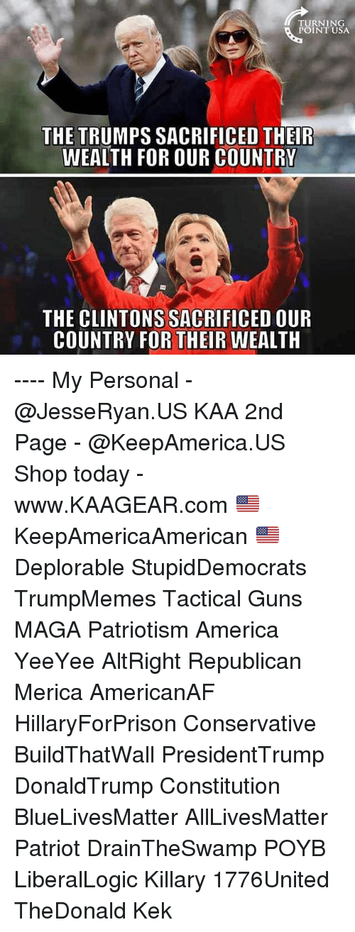 Draintheswamp: TURNING  POINT USA  THE TRUMPS SACRIFICED THEIR  WEALTH FOR OUR COUNTRY  THE CLINTONS SACRIFICED OUR  COUNTRY FOR THEIR WEALTH ---- My Personal - @JesseRyan.US KAA 2nd Page - @KeepAmerica.US Shop today - www.KAAGEAR.com 🇺🇸 KeepAmericaAmerican 🇺🇸 Deplorable StupidDemocrats TrumpMemes Tactical Guns MAGA Patriotism America YeeYee AltRight Republican Merica AmericanAF HillaryForPrison Conservative BuildThatWall PresidentTrump DonaldTrump Constitution BlueLivesMatter AllLivesMatter Patriot DrainTheSwamp POYB LiberalLogic Killary 1776United TheDonald Kek