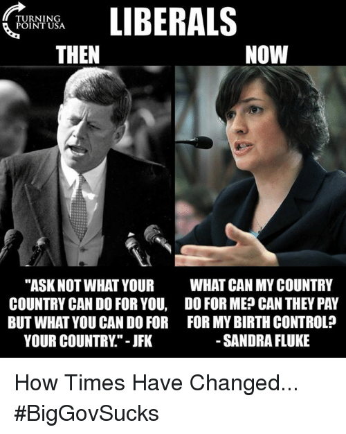 """Memes, Control, and Birth Control: TURNING  POINT USA  THEN  NOW  """"ASK NOT WHAT YOUR  COUNTRY CAN DO FOR YOU,  BUT WHAT YOU CAN DO FOR  YOUR COUNTRY."""" - JFK  WHAT CAN MY COUNTRY  DO FOR ME? CAN THEY PAY  FOR MY BIRTH CONTROL?  SANDRA FLUKE How Times Have Changed... #BigGovSucks"""