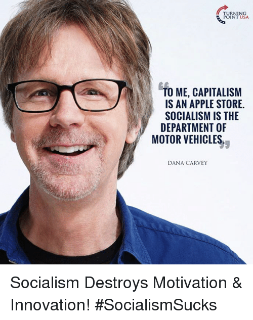 Apple Store: TURNING  POINT USA  TO ME, CAPITALISM  IS AN APPLE STORE.  SOCIALISM IS THE  DEPARTMENT OF  MOTOR VEHICLES.  DANA CARVEY Socialism Destroys Motivation & Innovation!  #SocialismSucks