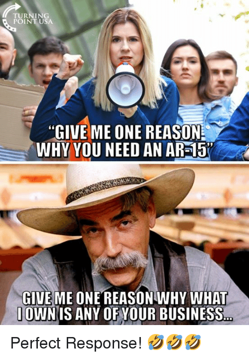 """Memes, Business, and Reason: TURNING  POINTUSA  """"GIVE ME ONE REASON  WHY YOU NEED AN AR-15  GIVE ME ONE REASONWHY WHAT  OWNIS ANY OF YOUR BUSINESS Perfect Response! 🤣🤣🤣"""