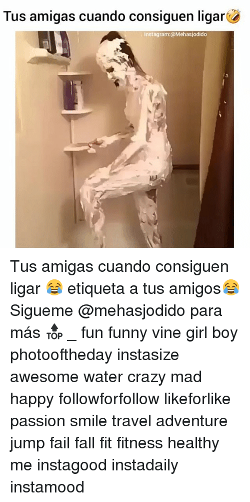 Crazy, Fail, and Fall: Tus amigas cuando consiguen ligarc  Instagram:@Mehasjodido Tus amigas cuando consiguen ligar 😂 etiqueta a tus amigos😂Sigueme @mehasjodido para más 🔝 _ fun funny vine girl boy photooftheday instasize awesome water crazy mad happy followforfollow likeforlike passion smile travel adventure jump fail fall fit fitness healthy me instagood instadaily instamood