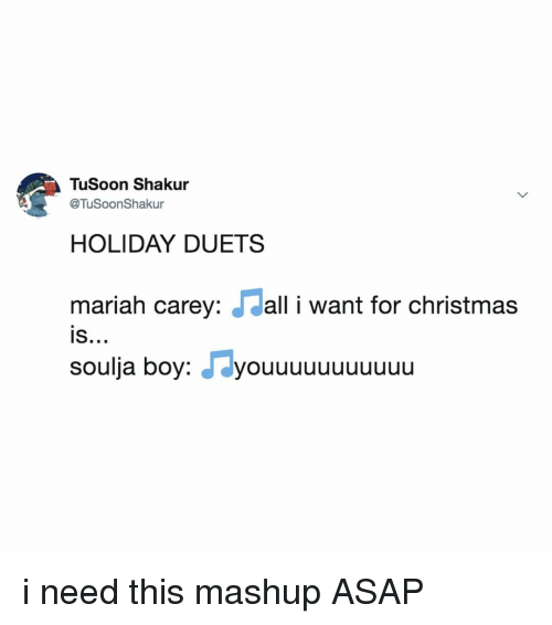 Christmas, Mariah Carey, and Soulja Boy: TuSoon Shakur  @TuSoonShaku  HOLIDAY DUETSS  mariah carey: dall i want for christmas  is  IS..»  soulja boy: J dyouuuuuuuuuuu i need this mashup ASAP