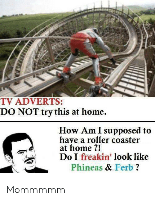 ferb: TV ADVERTS:  DO NOT try this at home.  How Am I supposed to  have a roller coaster  at home ?!  Do I freakin' look like  Phineas & Ferb ? Mommmmm