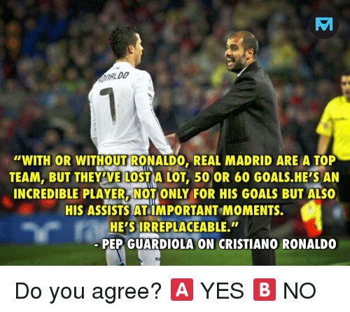 Cristiano Ronaldo, Goals, and Memes: TV  ALDD  WITH OR WITHOUT RONALDO, REAL MADRID ARE A TOP  TEAM, BUT THEY'VE LOST A LOT, 50 OR 60 GOALS.HE'S AN  INCREDIBLE PLAYER, NOT ONLY FOR HIS GOALS BUT ALSO  HIS ASSISTS AT IMPORTANT MOMENTS.  HE'S IRREPLACEABLE.  PEP GUARDIOLA ON CRISTIANO RONALDO Do you agree? 🅰️ YES 🅱️ NO