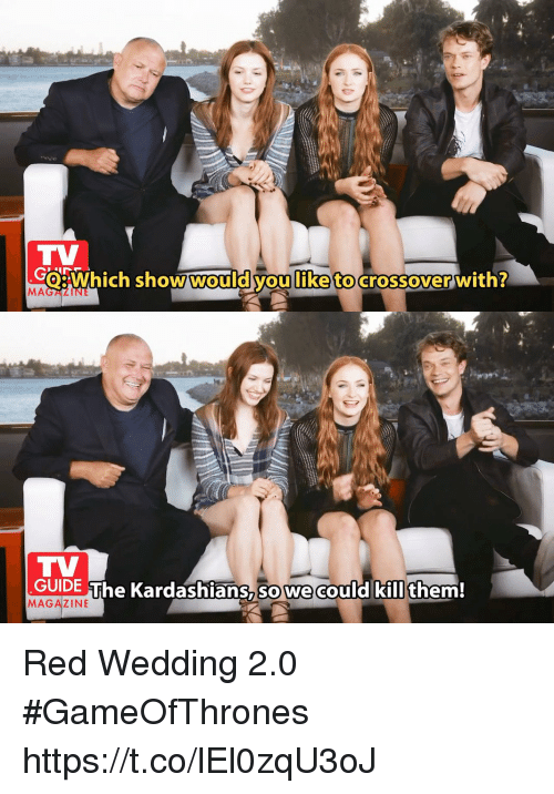 Red Wedding: TV  eWhich show would you like to crossover with?  MAGALIN  TV  GUIDE The Kardashians,so we could kill them!  MAGAZINE Red Wedding 2.0 #GameOfThrones https://t.co/lEl0zqU3oJ