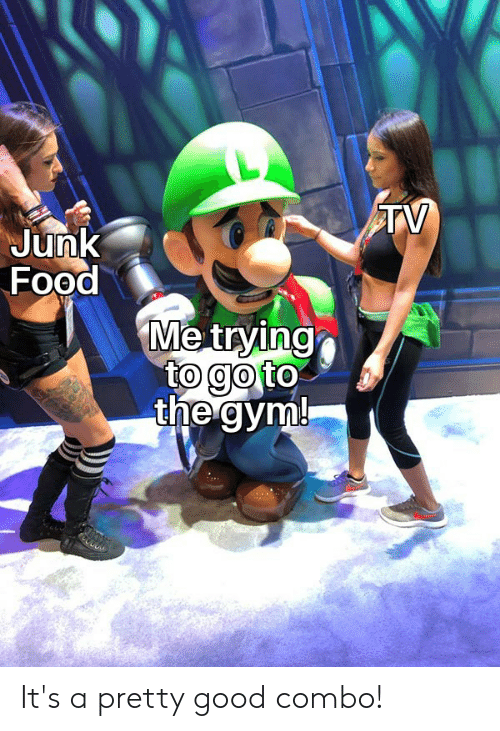 Food, Gym, and Reddit: TV  Junk  Food  Me trying  to go to  the gym! It's a pretty good combo!